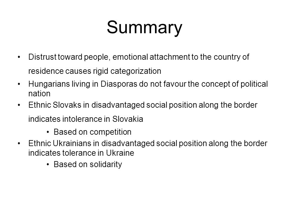 Summary Distrust toward people, emotional attachment to the country of residence causes rigid categorization Hungarians living in Diasporas do not favour the concept of political nation Ethnic Slovaks in disadvantaged social position along the border indicates intolerance in Slovakia Based on competition Ethnic Ukrainians in disadvantaged social position along the border indicates tolerance in Ukraine Based on solidarity