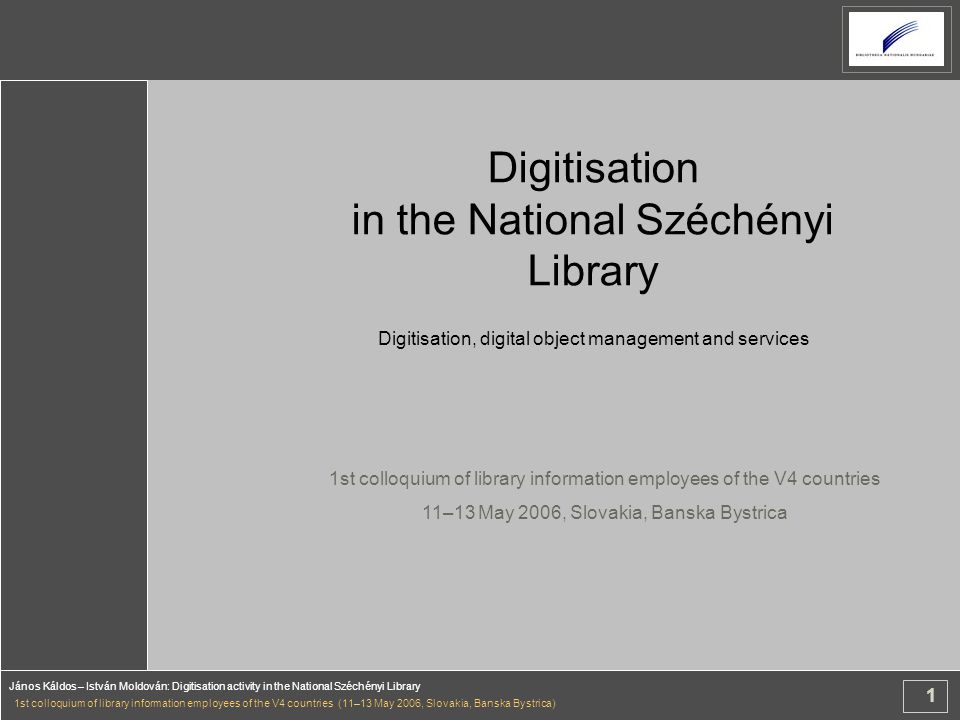 1 János Káldos – István Moldován: Digitisation activity in the National Széchényi Library 1st colloquium of library information employees of the V4 countries (11–13 May 2006, Slovakia, Banska Bystrica) Digitisation in the National Széchényi Library Digitisation, digital object management and services 1st colloquium of library information employees of the V4 countries 11–13 May 2006, Slovakia, Banska Bystrica