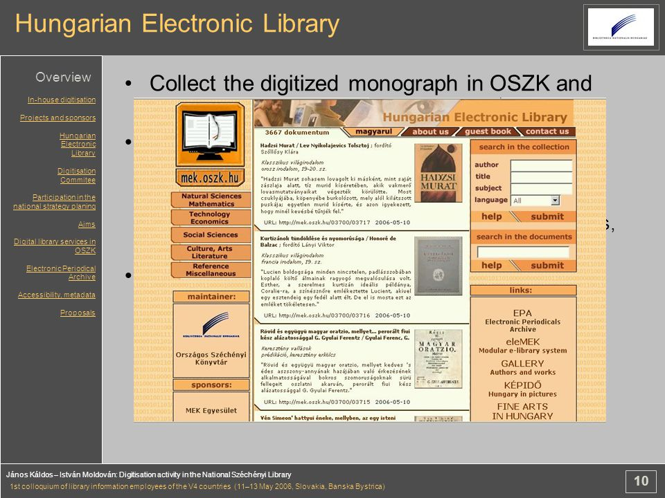 10 János Káldos – István Moldován: Digitisation activity in the National Széchényi Library 1st colloquium of library information employees of the V4 countries (11–13 May 2006, Slovakia, Banska Bystrica) Hungarian Electronic Library Collect the digitized monograph in OSZK and outside Collect born digital documents from websites, scientific institutes, universities, authors, CD- ROMs –like an voluntary deposit - agreement with publishers, scientific intitutes Digital preservation - migration In-house digitisation Projects and sponsors Hungarian Electronic Library Digitisation Commitee Participation in the national strategy planing Aims Digital library services in OSZK Electronic Periodical Archive Accessibility, metadata Proposals Overview