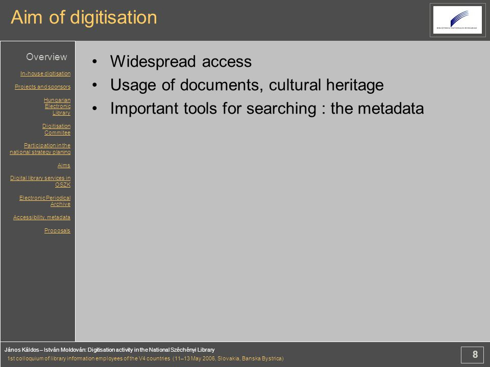 8 János Káldos – István Moldován: Digitisation activity in the National Széchényi Library 1st colloquium of library information employees of the V4 countries (11–13 May 2006, Slovakia, Banska Bystrica) Aim of digitisation Widespread access Usage of documents, cultural heritage Important tools for searching : the metadata In-house digitisation Projects and sponsors Hungarian Electronic Library Digitisation Commitee Participation in the national strategy planing Aims Digital library services in OSZK Electronic Periodical Archive Accessibility, metadata Proposals Overview