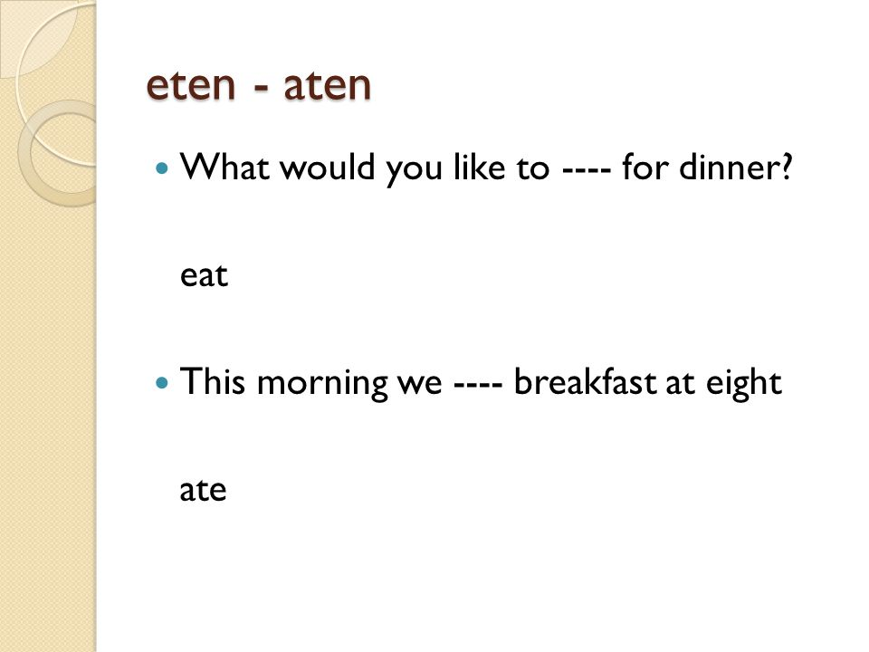eten - aten What would you like to ---- for dinner eat This morning we ---- breakfast at eight ate
