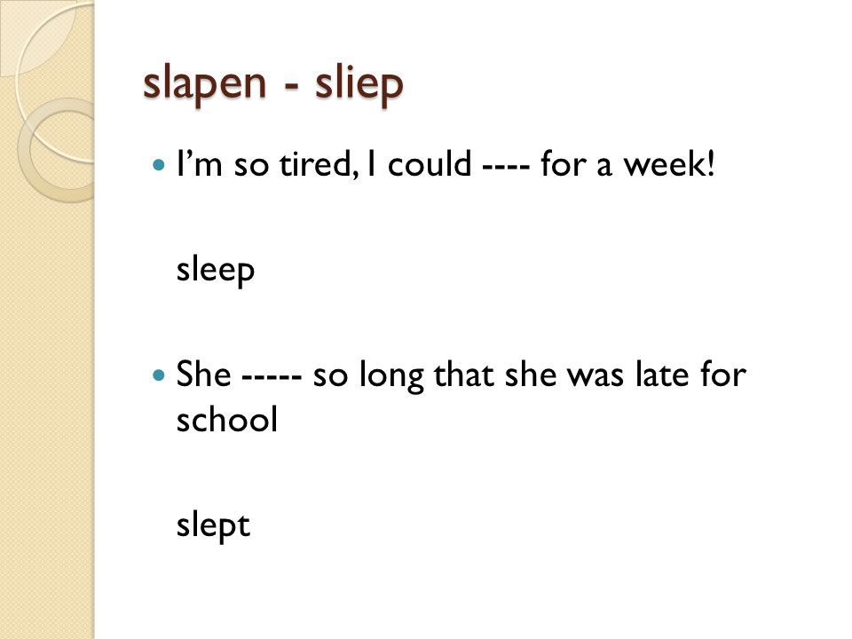 slapen - sliep I'm so tired, I could ---- for a week.