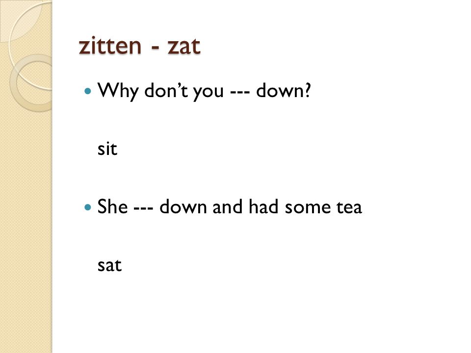 zitten - zat Why don't you --- down sit She --- down and had some tea sat