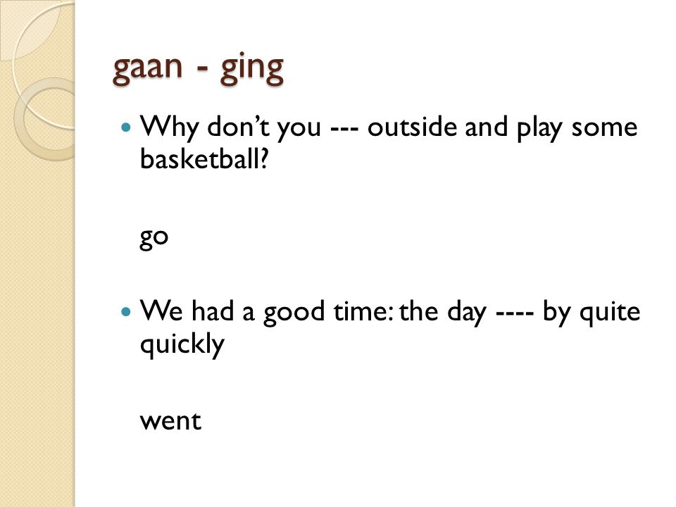 gaan - ging Why don't you --- outside and play some basketball.