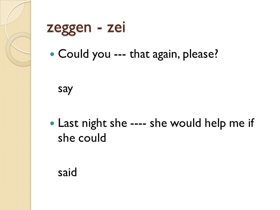 zeggen - zei Could you --- that again, please.