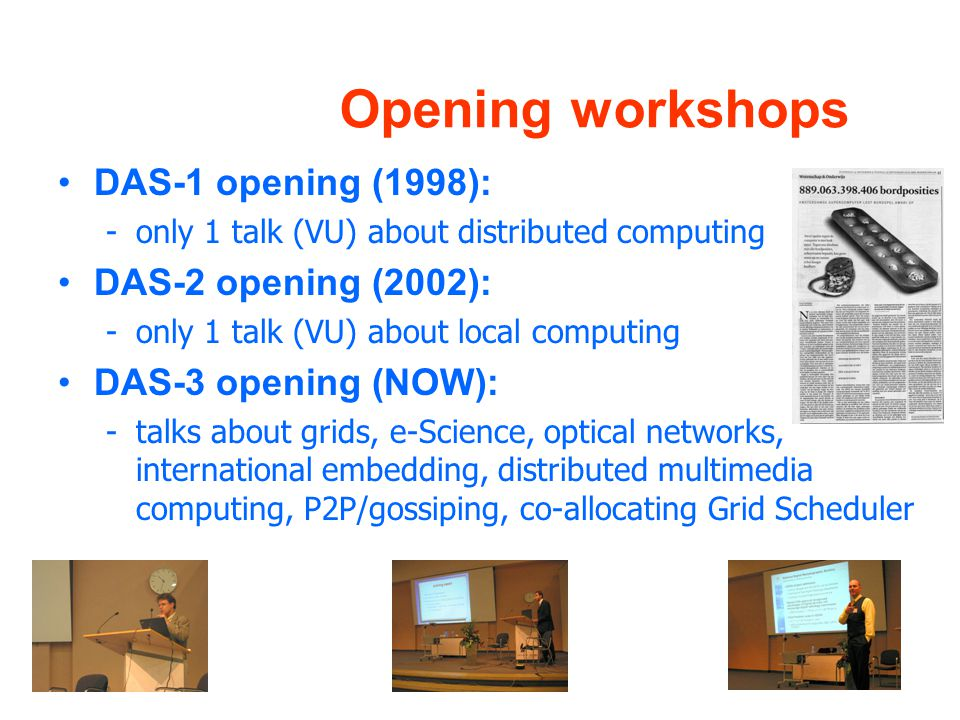 Opening workshops DAS-1 opening (1998): -only 1 talk (VU) about distributed computing DAS-2 opening (2002): -only 1 talk (VU) about local computing DAS-3 opening (NOW): -talks about grids, e-Science, optical networks, international embedding, distributed multimedia computing, P2P/gossiping, co-allocating Grid Scheduler