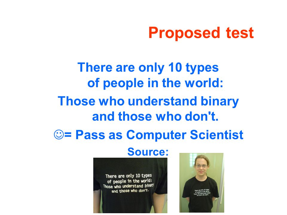 Proposed test There are only 10 types of people in the world: Those who understand binary and those who don t.