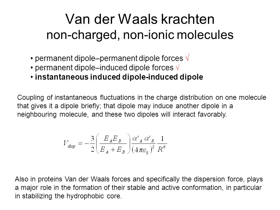 Van der Waals krachten non-charged, non-ionic molecules permanent dipole–permanent dipole forces √ permanent dipole–induced dipole forces √ instantane
