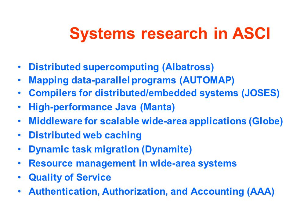 Systems research in ASCI Distributed supercomputing (Albatross) Mapping data-parallel programs (AUTOMAP) Compilers for distributed/embedded systems (JOSES) High-performance Java (Manta) Middleware for scalable wide-area applications (Globe) Distributed web caching Dynamic task migration (Dynamite) Resource management in wide-area systems Quality of Service Authentication, Authorization, and Accounting (AAA)