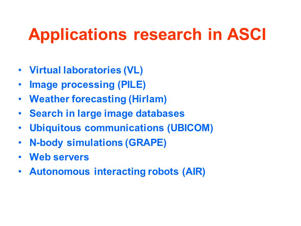 Applications research in ASCI Virtual laboratories (VL) Image processing (PILE) Weather forecasting (Hirlam) Search in large image databases Ubiquitous communications (UBICOM) N-body simulations (GRAPE) Web servers Autonomous interacting robots (AIR)