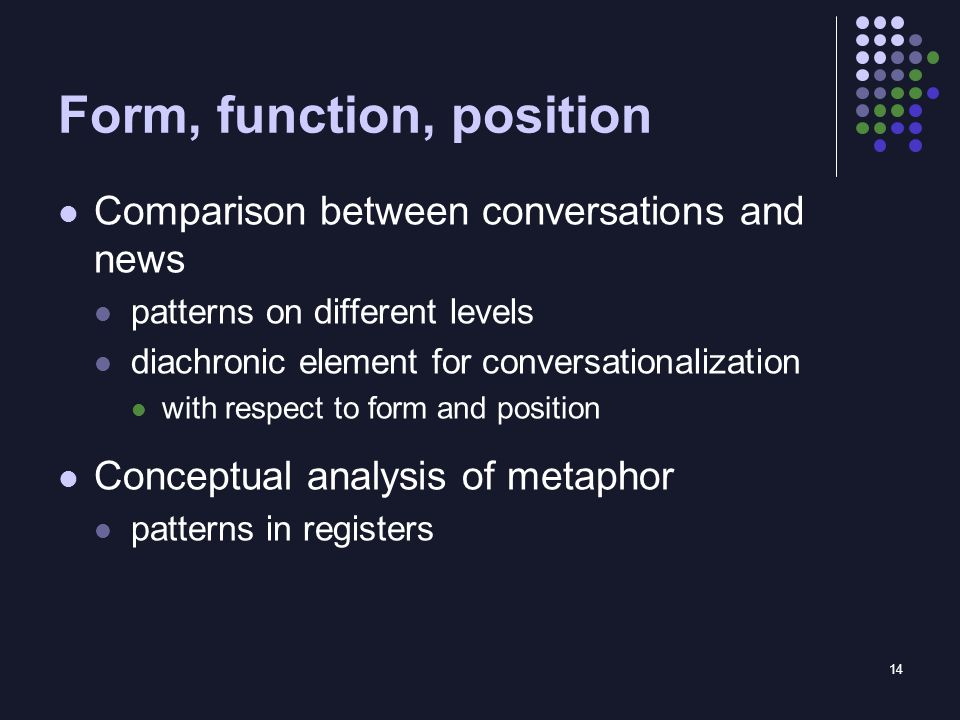 14 Form, function, position Comparison between conversations and news patterns on different levels diachronic element for conversationalization with respect to form and position Conceptual analysis of metaphor patterns in registers