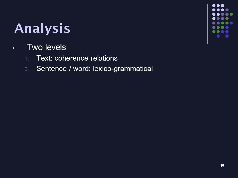16 Analysis Two levels 1. Text: coherence relations 2. Sentence / word: lexico-grammatical