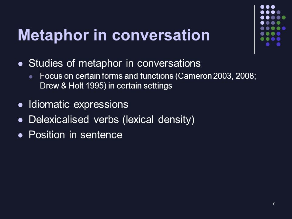 7 Metaphor in conversation Studies of metaphor in conversations Focus on certain forms and functions (Cameron 2003, 2008; Drew & Holt 1995) in certain settings Idiomatic expressions Delexicalised verbs (lexical density) Position in sentence