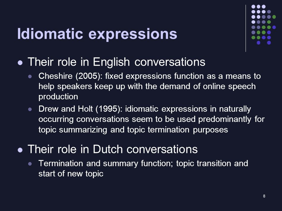 8 Idiomatic expressions Their role in English conversations Cheshire (2005): fixed expressions function as a means to help speakers keep up with the demand of online speech production Drew and Holt (1995): idiomatic expressions in naturally occurring conversations seem to be used predominantly for topic summarizing and topic termination purposes Their role in Dutch conversations Termination and summary function; topic transition and start of new topic