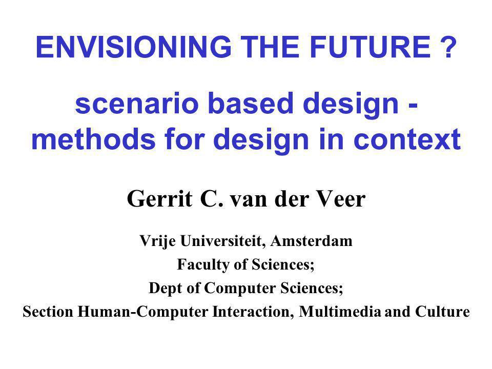 ENVISIONING THE FUTURE . scenario based design - methods for design in context Gerrit C.