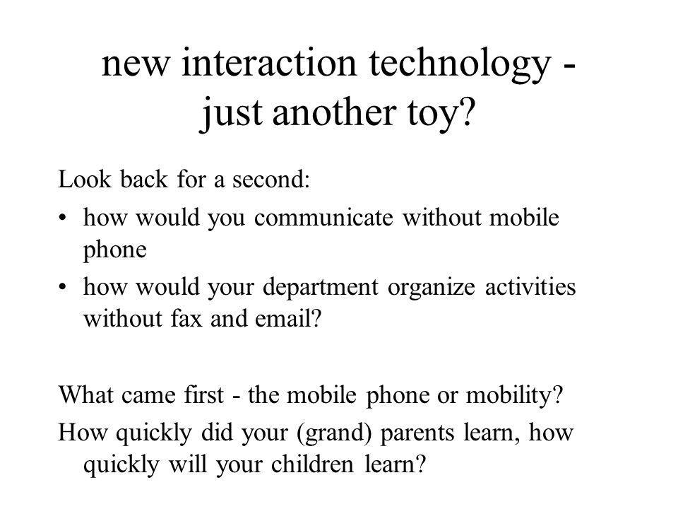 new interaction technology - just another toy? Look back for a second: how would you communicate without mobile phone how would your department organi