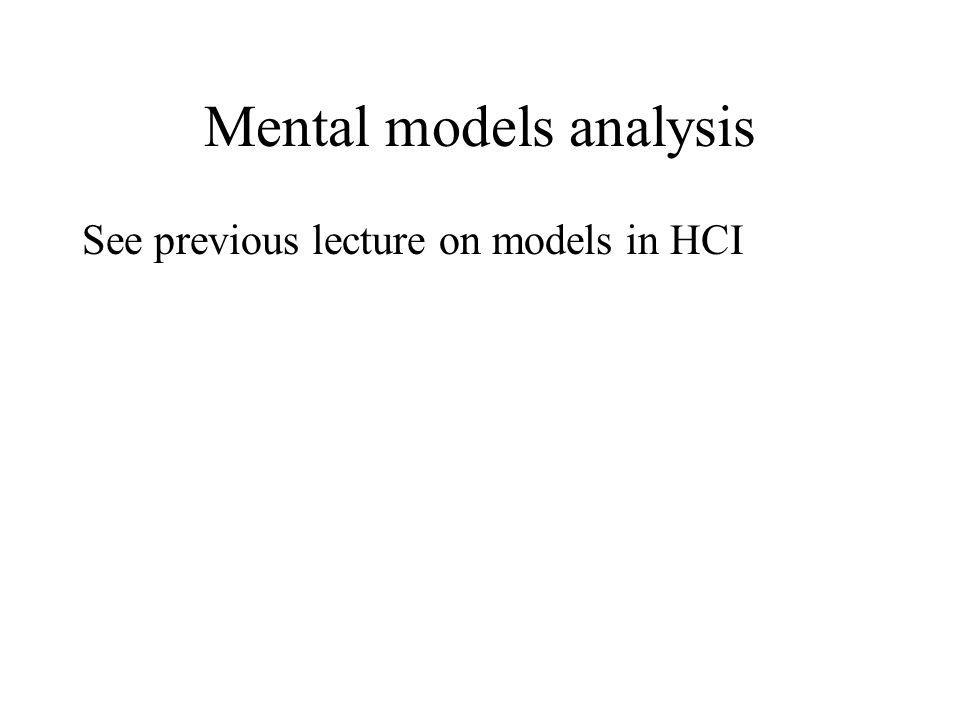 Mental models analysis See previous lecture on models in HCI