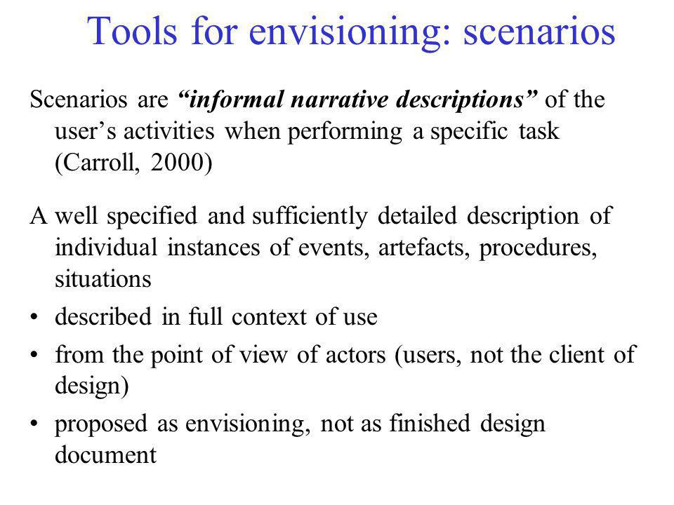 "Tools for envisioning: scenarios Scenarios are ""informal narrative descriptions"" of the user's activities when performing a specific task (Carroll, 20"