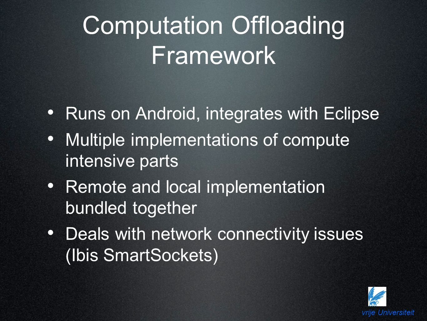 vrije Universiteit Computation Offloading Framework Runs on Android, integrates with Eclipse Multiple implementations of compute intensive parts Remote and local implementation bundled together Deals with network connectivity issues (Ibis SmartSockets)
