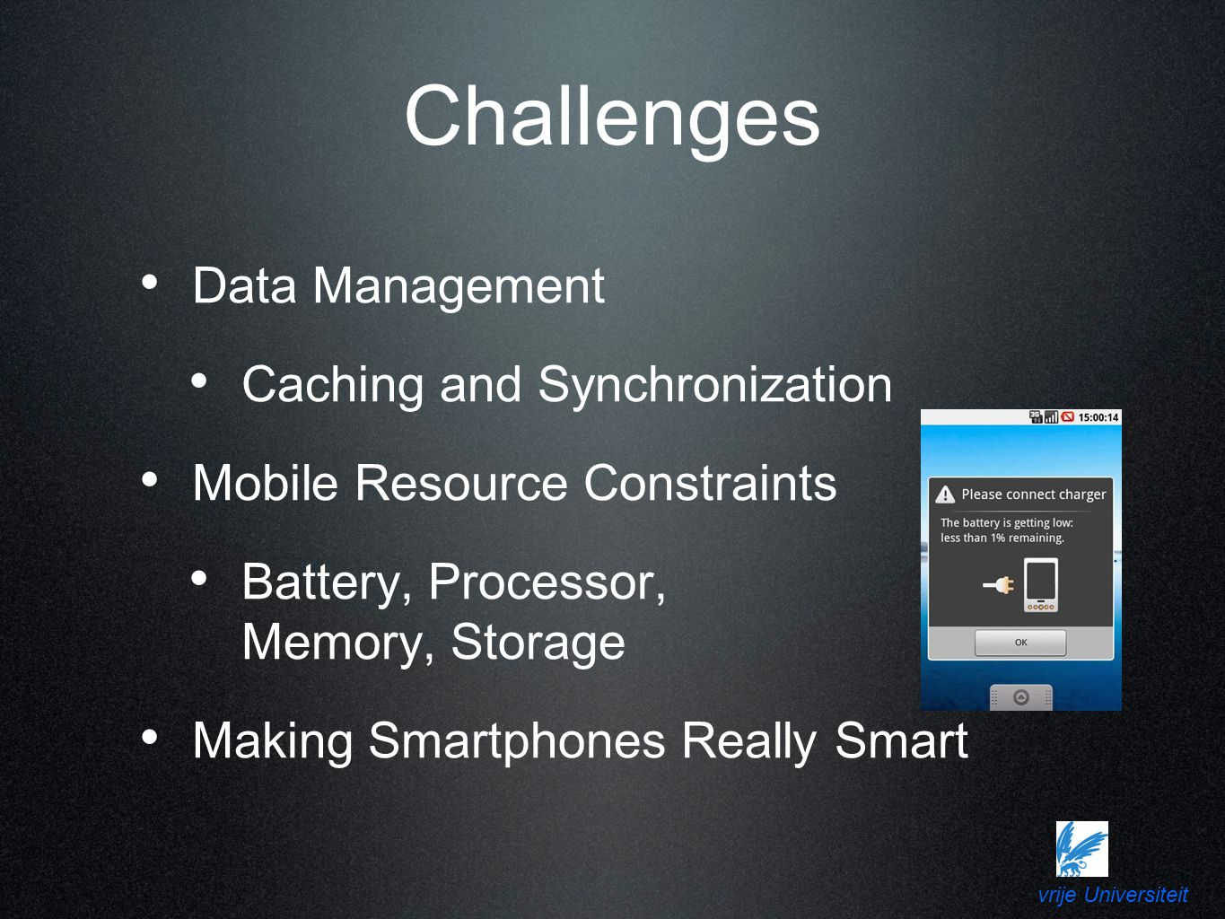 vrije Universiteit Challenges Data Management Caching and Synchronization Mobile Resource Constraints Battery, Processor, Memory, Storage Making Smartphones Really Smart