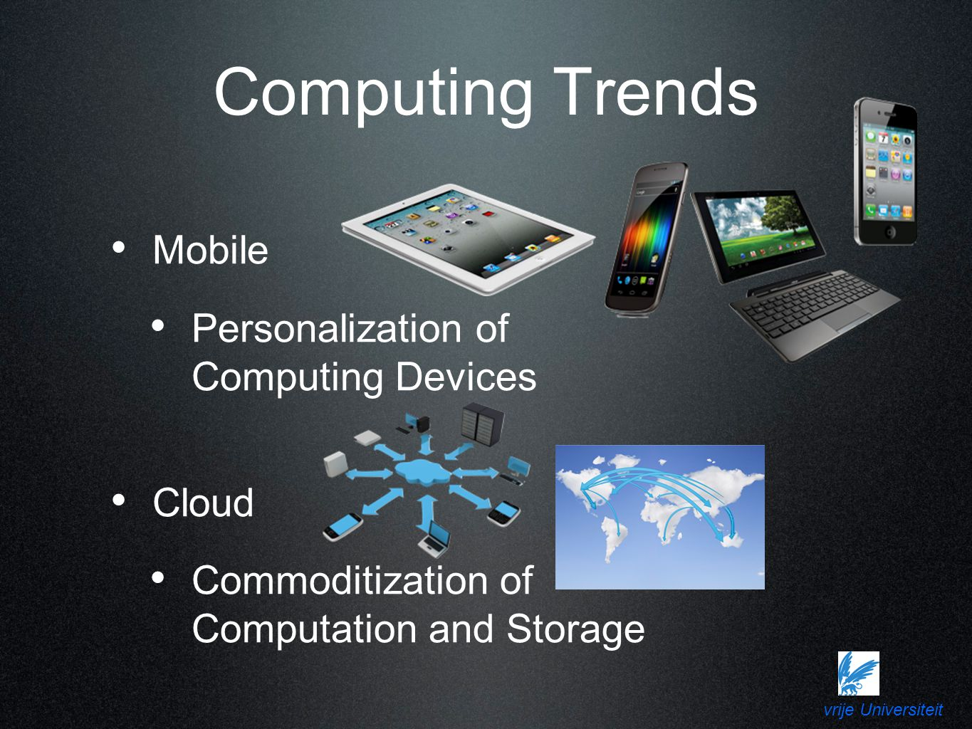 vrije Universiteit Computing Trends Mobile Personalization of Computing Devices Cloud Commoditization of Computation and Storage