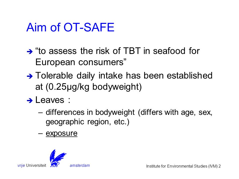 vrije Universiteit amsterdam Institute for Environmental Studies (IVM) 2 Aim of OT-SAFE  to assess the risk of TBT in seafood for European consumers  Tolerable daily intake has been established at (0.25μg/kg bodyweight)  Leaves : –differences in bodyweight (differs with age, sex, geographic region, etc.) –exposure