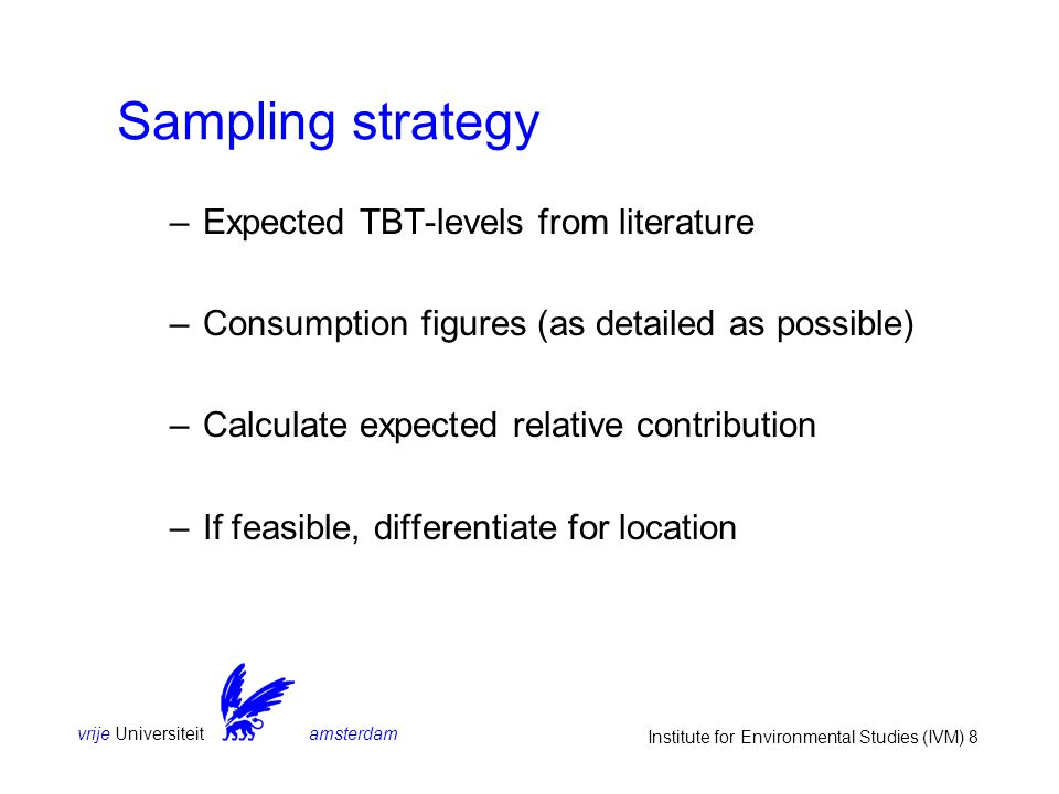 vrije Universiteit amsterdam Institute for Environmental Studies (IVM) 8 Sampling strategy –Expected TBT-levels from literature –Consumption figures (
