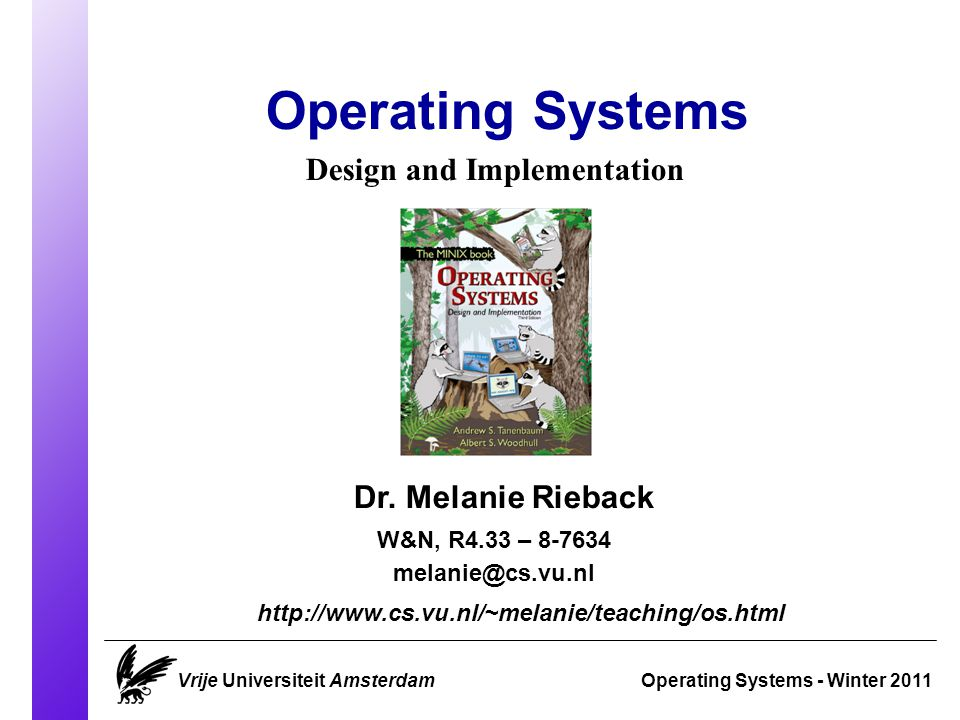 Course Overview Operating Systems 2011 Vrije Universiteit AmsterdamSlide 1 Classes are in: M 1.43 on Tuesdays 15:30-17:15 M 6.23 on Thursdays 13:30-15:15 Examination: Monday March 21 15:15-18:00 Tuesday June 7 18:30-21:15