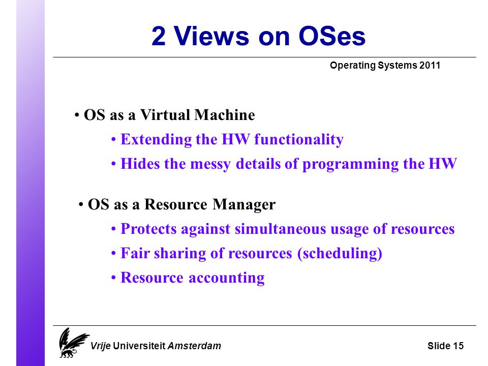 2 Views on OSes Operating Systems 2011 Vrije Universiteit AmsterdamSlide 15 OS as a Virtual Machine Extending the HW functionality Hides the messy details of programming the HW OS as a Resource Manager Protects against simultaneous usage of resources Fair sharing of resources (scheduling) Resource accounting