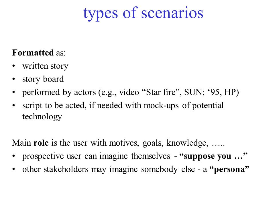 types of scenarios Formatted as: written story story board performed by actors (e.g., video Star fire , SUN; '95, HP) script to be acted, if needed with mock-ups of potential technology Main role is the user with motives, goals, knowledge, …..