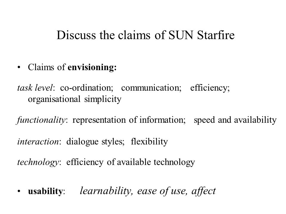 Discuss the claims of SUN Starfire Claims of envisioning: task level: co-ordination; communication; efficiency; organisational simplicity functionality: representation of information; speed and availability interaction: dialogue styles; flexibility technology: efficiency of available technology usability: learnability, ease of use, affect