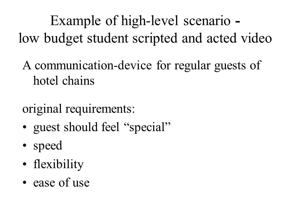 Example of high-level scenario - low budget student scripted and acted video A communication-device for regular guests of hotel chains original requirements: guest should feel special speed flexibility ease of use
