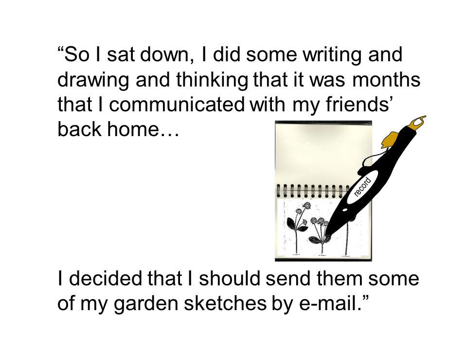 So I sat down, I did some writing and drawing and thinking that it was months that I communicated with my friends' back home… I decided that I should send them some of my garden sketches by  . record