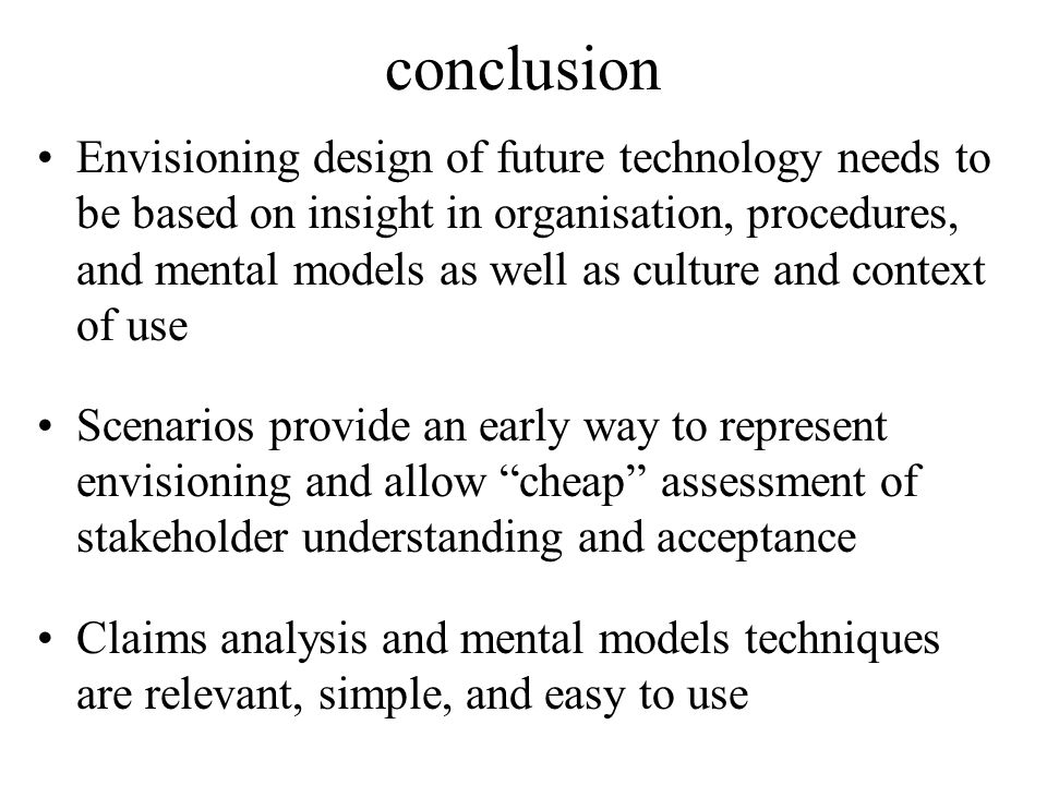 conclusion Envisioning design of future technology needs to be based on insight in organisation, procedures, and mental models as well as culture and context of use Scenarios provide an early way to represent envisioning and allow cheap assessment of stakeholder understanding and acceptance Claims analysis and mental models techniques are relevant, simple, and easy to use
