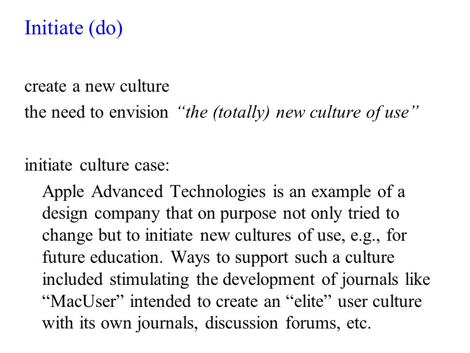 Initiate (do) create a new culture the need to envision the (totally) new culture of use initiate culture case: Apple Advanced Technologies is an example of a design company that on purpose not only tried to change but to initiate new cultures of use, e.g., for future education.