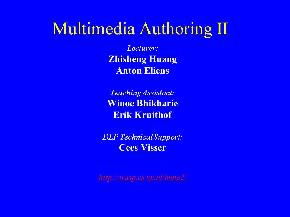 Multimedia Authoring II Lecturer: Zhisheng Huang Anton Eliens Teaching Assistant: Winoe Bhikharie Erik Kruithof DLP Technical Support: Cees Visser htt