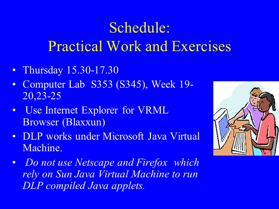 Schedule: Practical Work and Exercises Thursday 15.30-17.30 Computer Lab S353 (S345), Week 19- 20,23-25 Use Internet Explorer for VRML Browser (Blaxxu