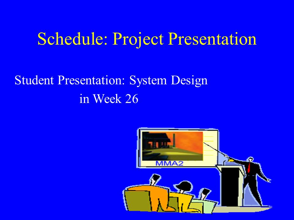 Schedule: Project Presentation Student Presentation: System Design in Week 26