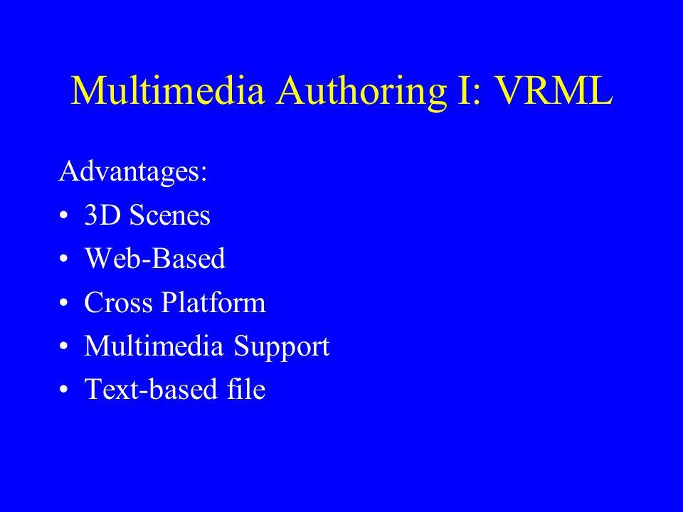 Multimedia Authoring I: VRML Advantages: 3D Scenes Web-Based Cross Platform Multimedia Support Text-based file