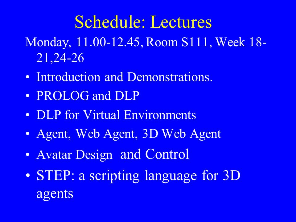 Schedule: Lectures Monday, 11.00-12.45, Room S111, Week 18- 21,24-26 Introduction and Demonstrations. PROLOG and DLP DLP for Virtual Environments Agen