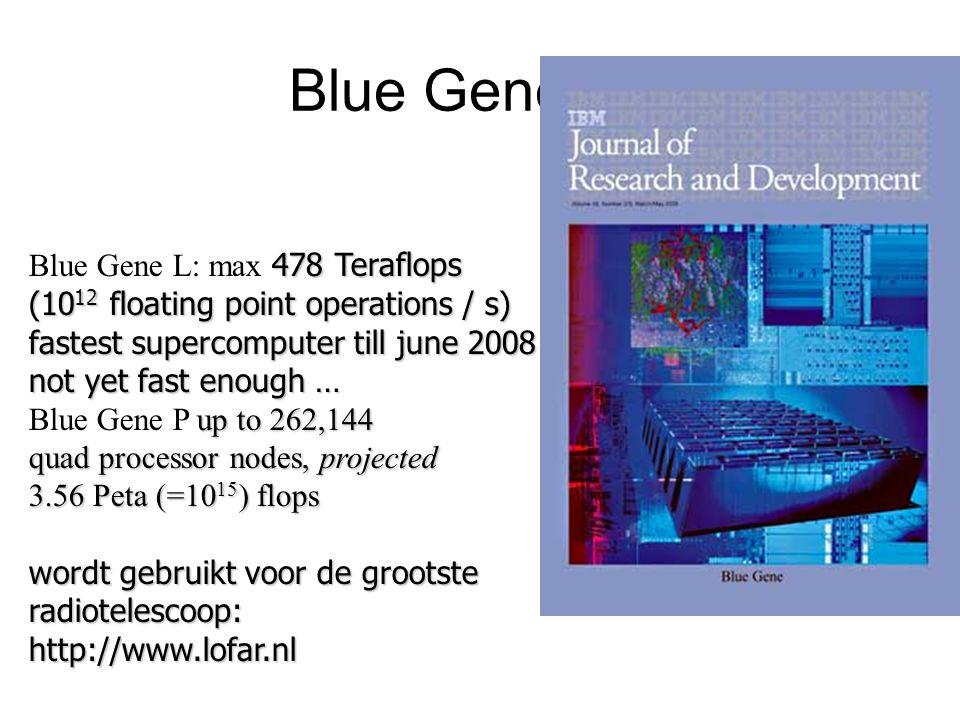 Blue Gene L/P 478 Teraflops (10 12 floating point operations / s) fastest supercomputer till june 2008 not yet fast enough … Blue Gene L: max 478 Teraflops (10 12 floating point operations / s) fastest supercomputer till june 2008 not yet fast enough … up to 262,144 Blue Gene P up to 262,144 quad processor nodes, projected 3.56 Peta (=10 15 )flops 3.56 Peta (=10 15 ) flops wordt gebruikt voor de grootste radiotelescoop: http://www.lofar.nl