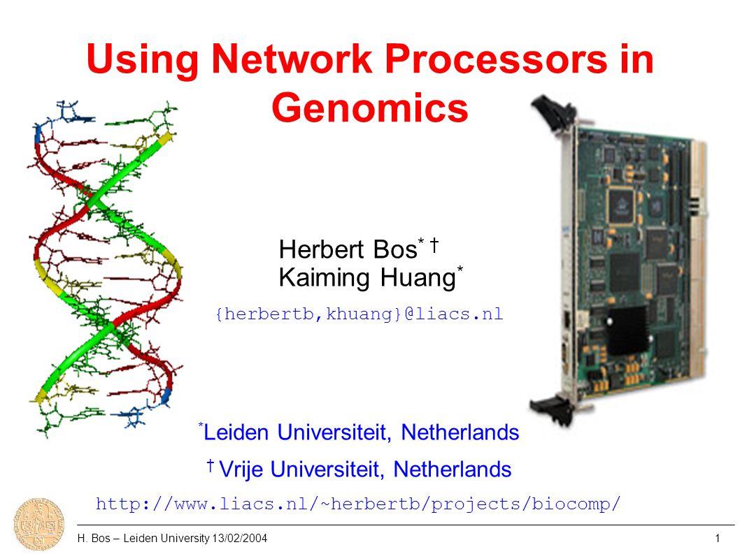 Using Network Processors in Genomics Herbert Bos * † Kaiming Huang * {herbertb,khuang}@liacs.nl * Leiden Universiteit, Netherlands † Vrije Universiteit, Netherlands http://www.liacs.nl/~herbertb/projects/biocomp/ H.