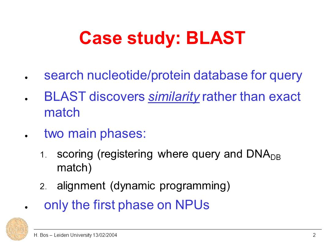 Case study: BLAST ● search nucleotide/protein database for query ● BLAST discovers similarity rather than exact match ● two main phases: 1.