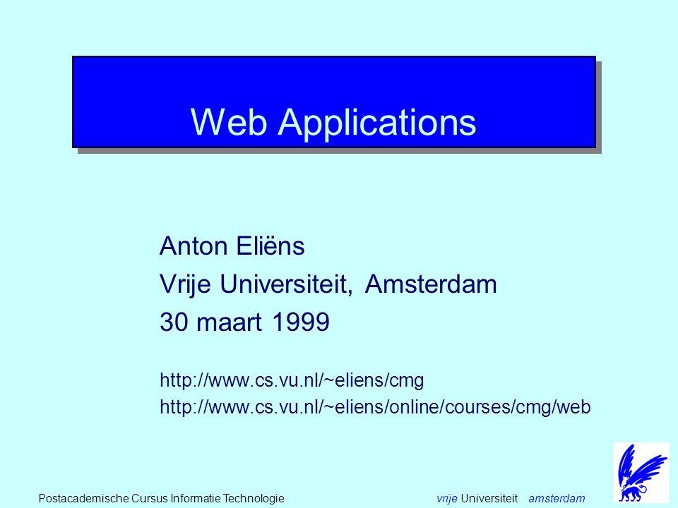 vrije Universiteit amsterdamPostacademische Cursus Informatie Technologie Web Applications Anton Eliëns Vrije Universiteit, Amsterdam 30 maart 1999 http://www.cs.vu.nl/~eliens/cmg http://www.cs.vu.nl/~eliens/online/courses/cmg/web