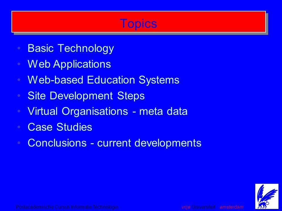 vrije Universiteit amsterdamPostacademische Cursus Informatie Technologie Topics Basic Technology Web Applications Web-based Education Systems Site Development Steps Virtual Organisations - meta data Case Studies Conclusions - current developments