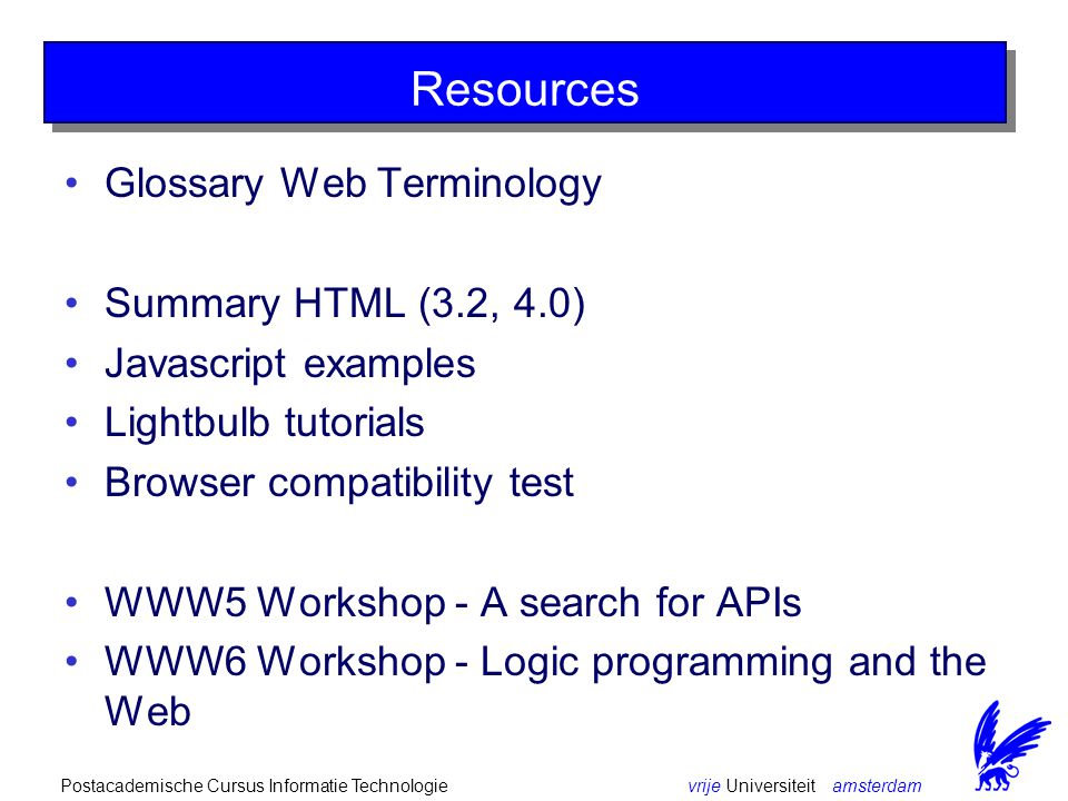 vrije Universiteit amsterdamPostacademische Cursus Informatie Technologie Resources Glossary Web Terminology Summary HTML (3.2, 4.0) Javascript examples Lightbulb tutorials Browser compatibility test WWW5 Workshop - A search for APIs WWW6 Workshop - Logic programming and the Web