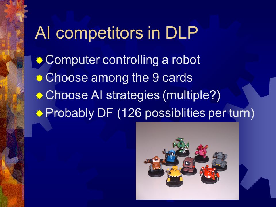 AI competitors in DLP  Computer controlling a robot  Choose among the 9 cards  Choose AI strategies (multiple?)  Probably DF (126 possiblities per