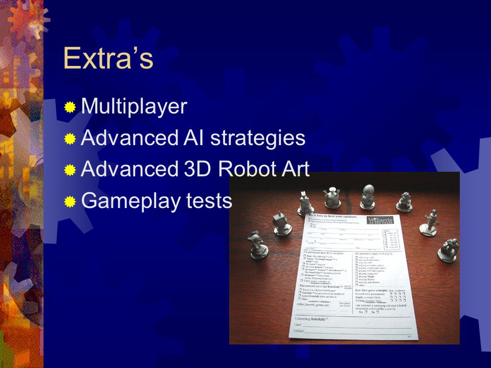 Extra's  Multiplayer  Advanced AI strategies  Advanced 3D Robot Art  Gameplay tests