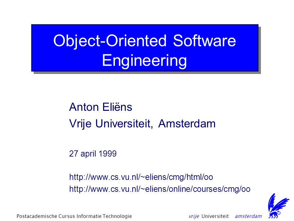 vrije Universiteit amsterdamPostacademische Cursus Informatie Technologie Course material Chapter 1 Additional material –Ch 3: Design by Contract –Ch 11: Methods and Tools –Object Tutorials Resources –http://www.rational.com -- Rational Rose, UML –http://www.ibm.com/java/sanfrancisco -- IBM Java San Francisco Framework Papers and Reports –http://www.rational.com/uml/html/summary -- UML Summary –http://www.ibm.com/Java/Sanfrancisco/prd_summary.html -- San Francisco Technical Summary