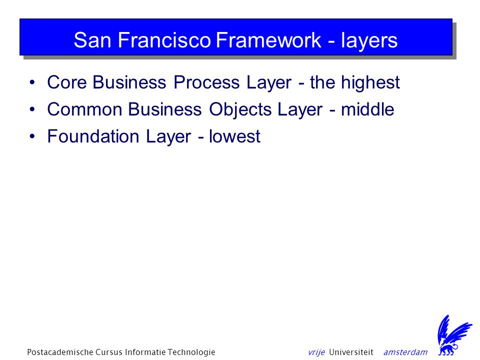 vrije Universiteit amsterdamPostacademische Cursus Informatie Technologie San Francisco Framework - layers Core Business Process Layer - the highest Common Business Objects Layer - middle Foundation Layer - lowest